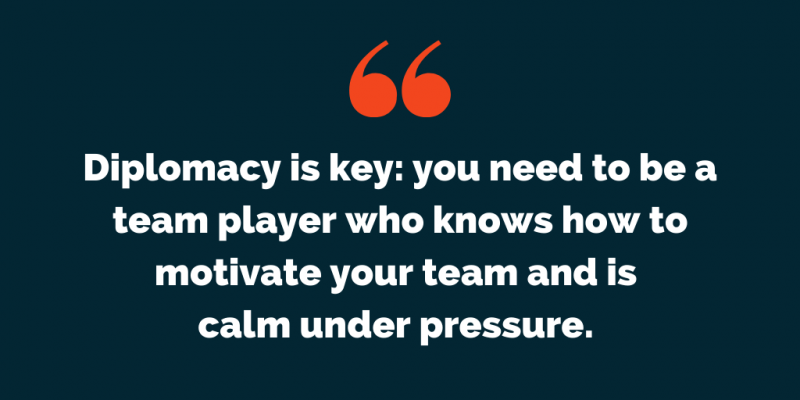 Diplomacy is key: you need to be a team player who knows how to motivate your team and is calm under pressure.