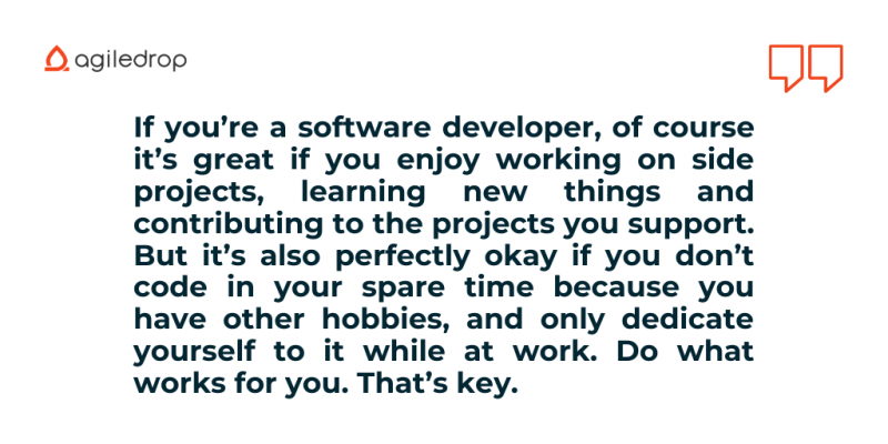 Quote: If you're a software developer, of course it's great if you enjoy working on side projects, learning new things and contributing to the projects you support. But it's also perfectly okay if you don't code in your spare time because you have other hobbies, and only dedicate yourself to it while at work. Do what works for you. That's key.