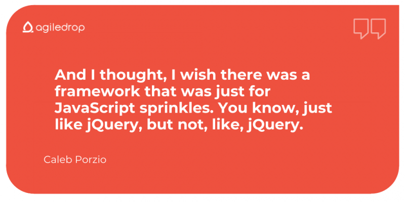 Caleb Porzio quote: And I thought, I wish there was a framework that was just for JavaScript sprinkles. You know, just like jQuery, but not, like, jQuery.